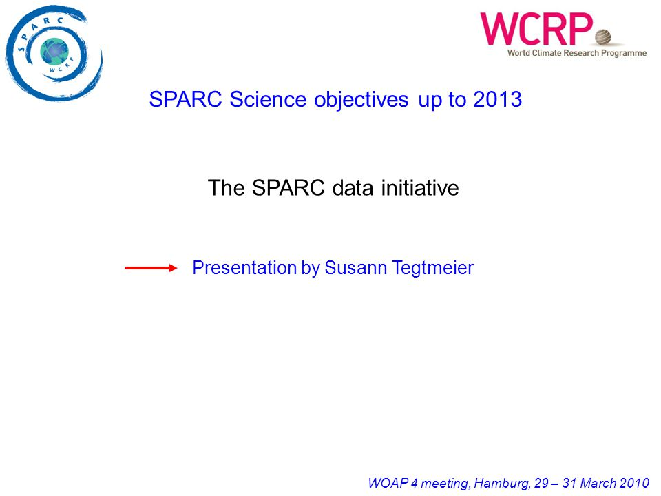 WOAP 4 meeting, Hamburg, 29 – 31 March 2010 SPARC Science objectives up to 2013 The SPARC data initiative Presentation by Susann Tegtmeier