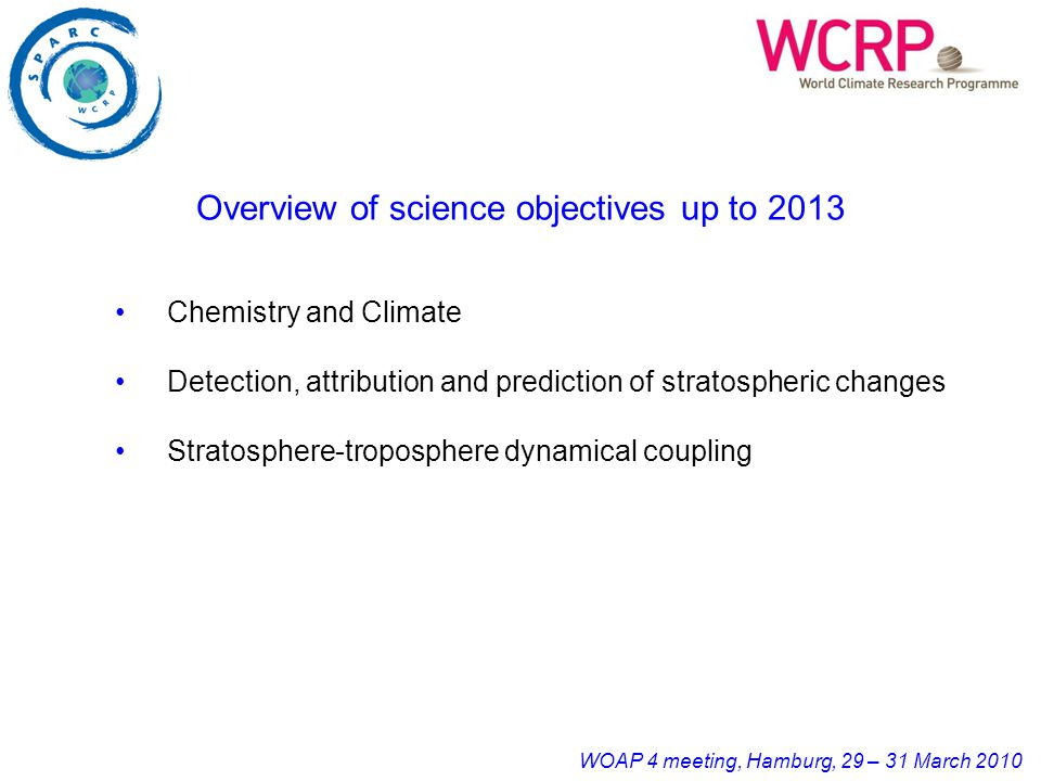 WOAP 4 meeting, Hamburg, 29 – 31 March 2010 Overview of science objectives up to 2013 Chemistry and Climate Detection, attribution and prediction of stratospheric changes Stratosphere-troposphere dynamical coupling