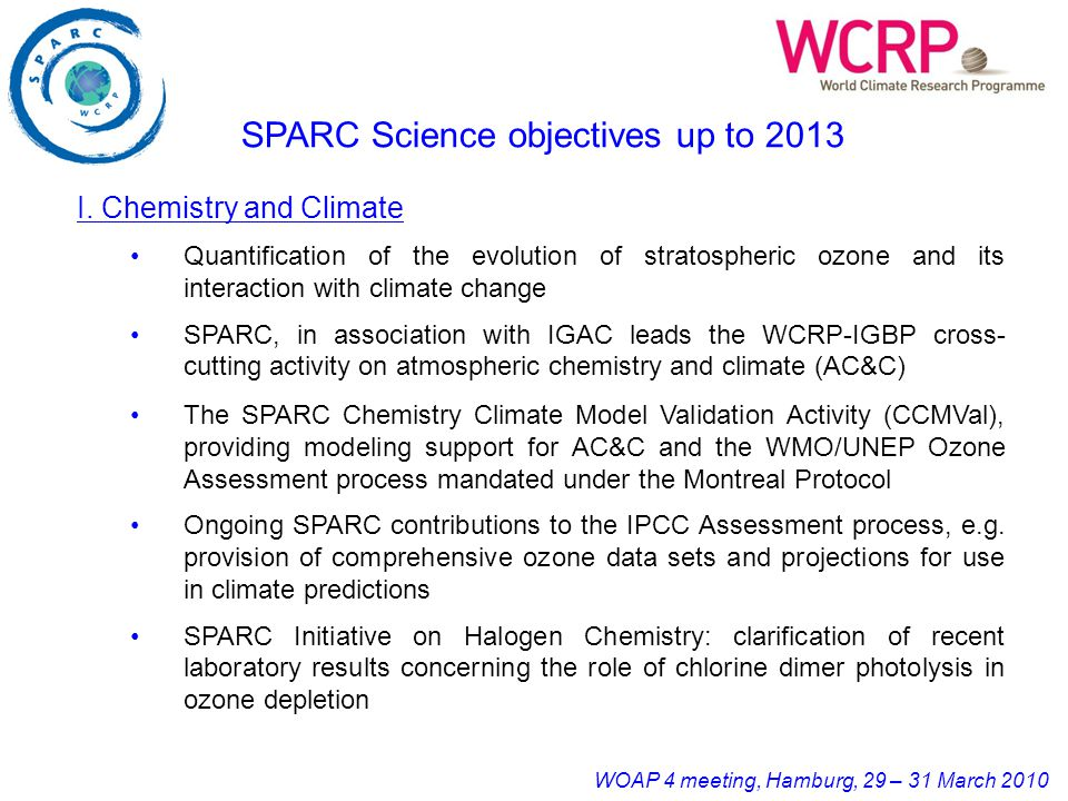 WOAP 4 meeting, Hamburg, 29 – 31 March 2010 The SPARC Chemistry Climate Model Validation Activity (CCMVal), providing modeling support for AC&C and the WMO/UNEP Ozone Assessment process mandated under the Montreal Protocol Ongoing SPARC contributions to the IPCC Assessment process, e.g.