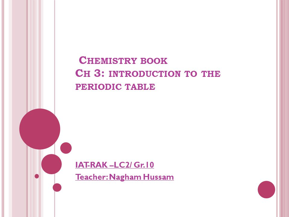 C HEMISTRY BOOK C H 3: INTRODUCTION TO THE PERIODIC TABLE IAT-RAK –LC2/ Gr.10 Teacher: Nagham Hussam