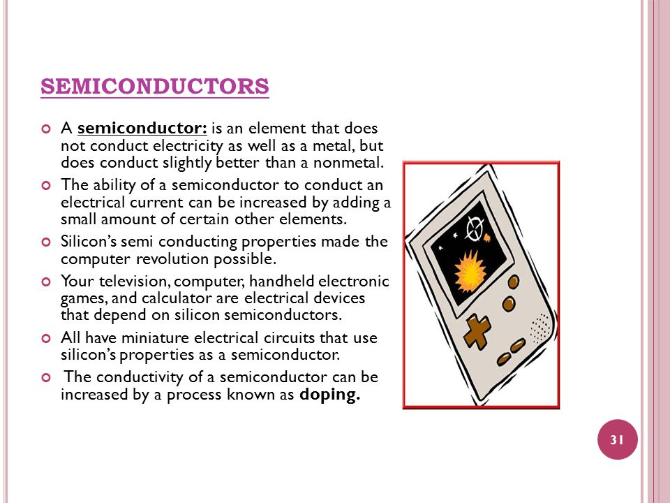 SEMICONDUCTORS A semiconductor: is an element that does not conduct electricity as well as a metal, but does conduct slightly better than a nonmetal.