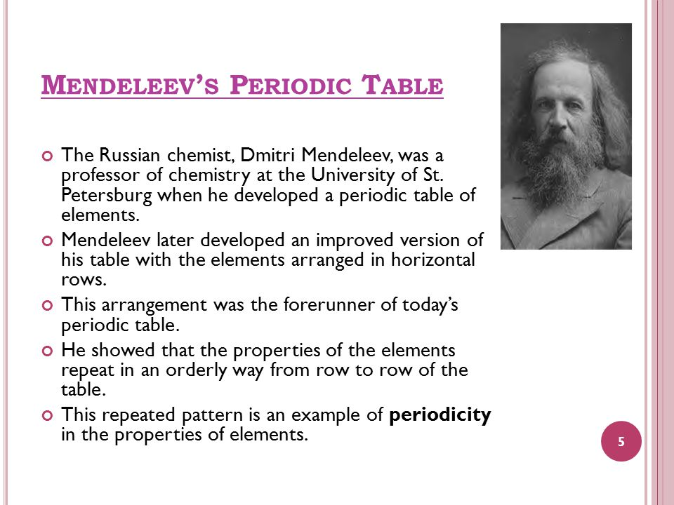 M ENDELEEV ' S P ERIODIC T ABLE The Russian chemist, Dmitri Mendeleev, was a professor of chemistry at the University of St.