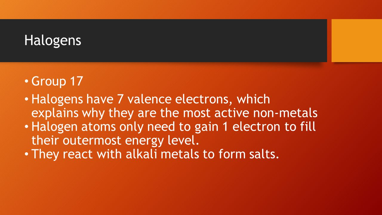 Halogens Group 17 Halogens have 7 valence electrons, which explains why they are the most active non-metals Halogen atoms only need to gain 1 electron to fill their outermost energy level.