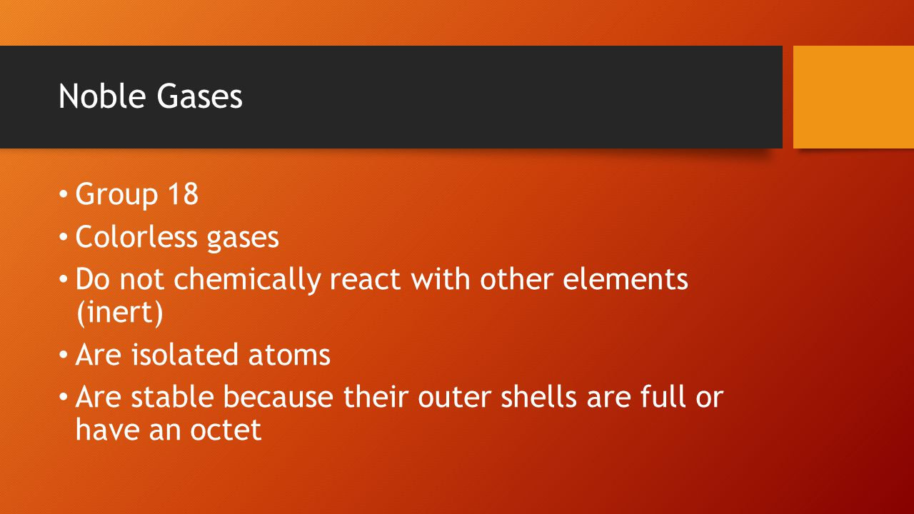 Noble Gases Group 18 Colorless gases Do not chemically react with other elements (inert) Are isolated atoms Are stable because their outer shells are full or have an octet