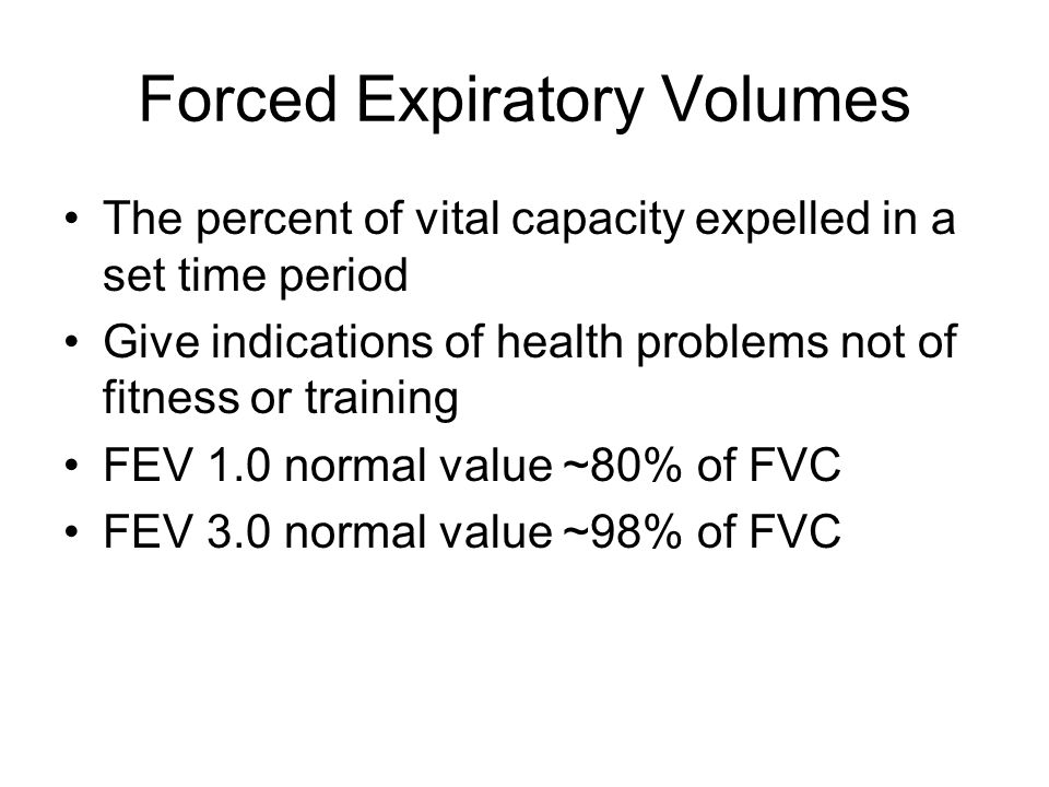 Forced Expiratory Volumes The percent of vital capacity expelled in a set time period Give indications of health problems not of fitness or training FEV 1.0 normal value ~80% of FVC FEV 3.0 normal value ~98% of FVC