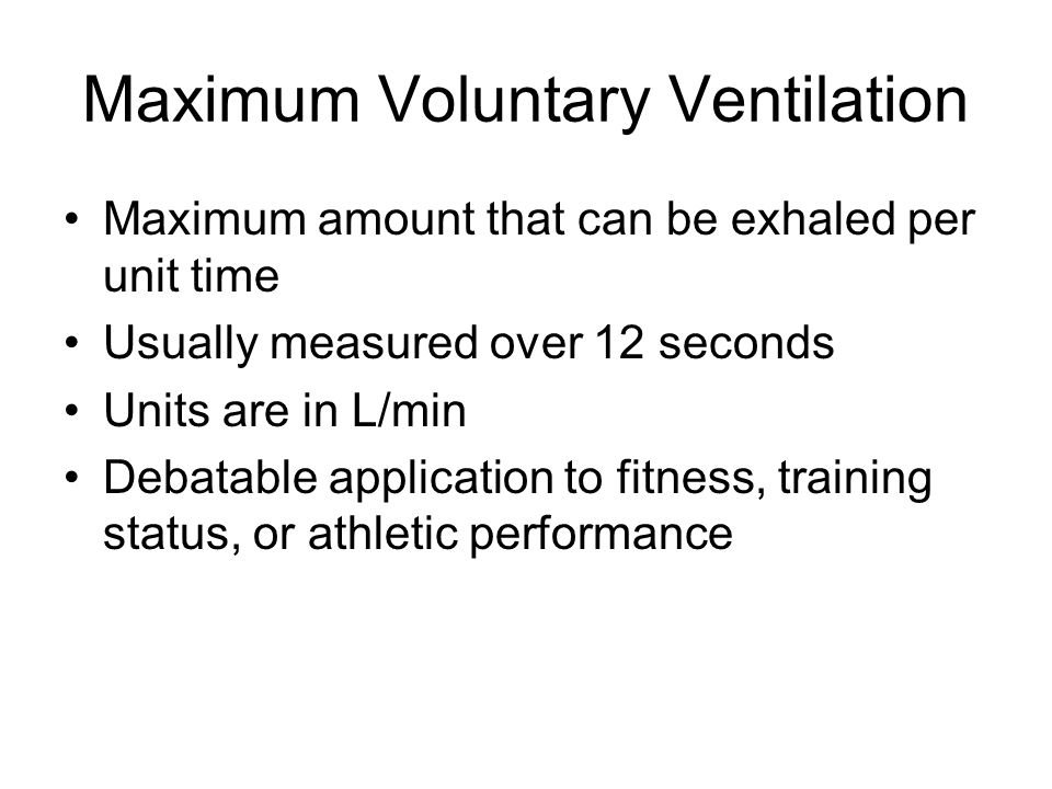 Maximum Voluntary Ventilation Maximum amount that can be exhaled per unit time Usually measured over 12 seconds Units are in L/min Debatable application to fitness, training status, or athletic performance