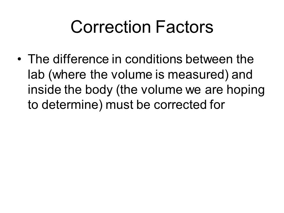 Correction Factors The difference in conditions between the lab (where the volume is measured) and inside the body (the volume we are hoping to determine) must be corrected for
