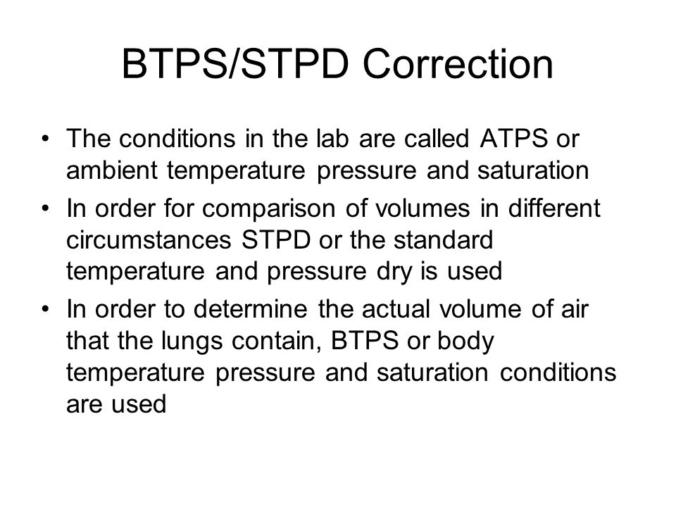 BTPS/STPD Correction The conditions in the lab are called ATPS or ambient temperature pressure and saturation In order for comparison of volumes in different circumstances STPD or the standard temperature and pressure dry is used In order to determine the actual volume of air that the lungs contain, BTPS or body temperature pressure and saturation conditions are used