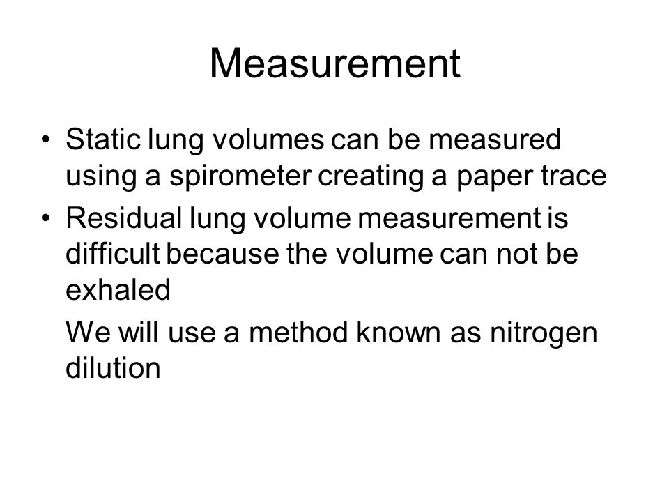 Measurement Static lung volumes can be measured using a spirometer creating a paper trace Residual lung volume measurement is difficult because the volume can not be exhaled We will use a method known as nitrogen dilution