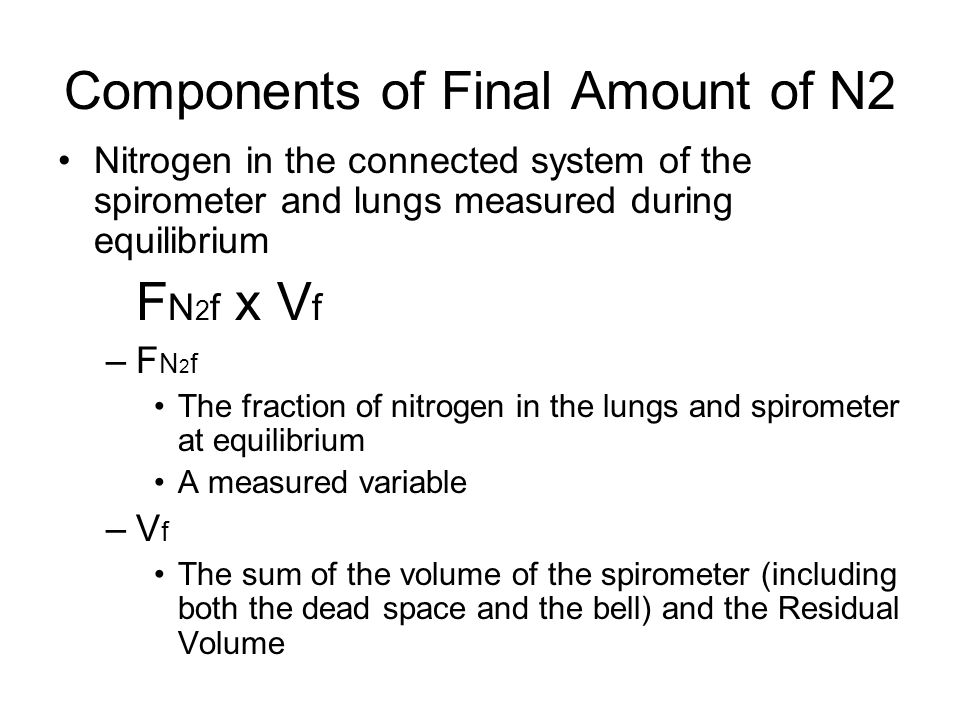 Components of Final Amount of N2 Nitrogen in the connected system of the spirometer and lungs measured during equilibrium F N 2 f x V f –F N 2 f The fraction of nitrogen in the lungs and spirometer at equilibrium A measured variable –V f The sum of the volume of the spirometer (including both the dead space and the bell) and the Residual Volume