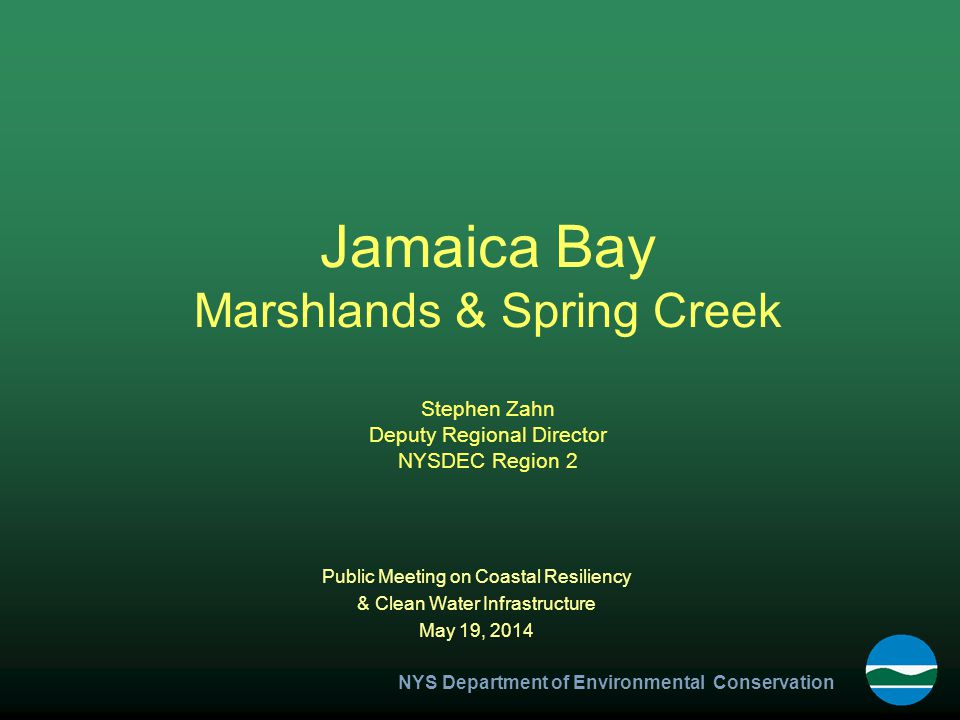 NYS Department of Environmental Conservation Jamaica Bay Marshlands & Spring Creek Stephen Zahn Deputy Regional Director NYSDEC Region 2 Public Meeting on Coastal Resiliency & Clean Water Infrastructure May 19, 2014