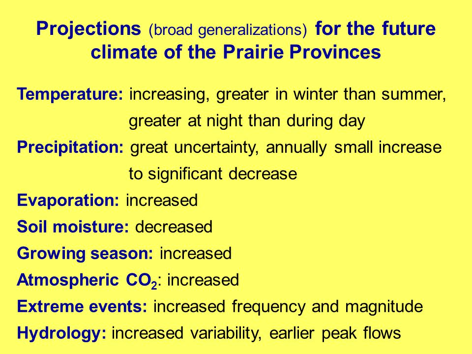 Projections (broad generalizations) for the future climate of the Prairie Provinces Temperature: increasing, greater in winter than summer, greater at night than during day Precipitation: great uncertainty, annually small increase to significant decrease Evaporation: increased Soil moisture: decreased Growing season: increased Atmospheric CO 2 : increased Extreme events: increased frequency and magnitude Hydrology: increased variability, earlier peak flows