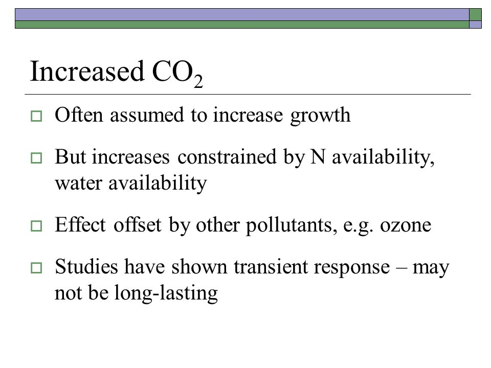 Increased CO 2  Often assumed to increase growth  But increases constrained by N availability, water availability  Effect offset by other pollutants, e.g.