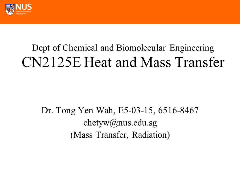 Dept of Chemical and Biomolecular Engineering CN2125E Heat and Mass Transfer Dr.