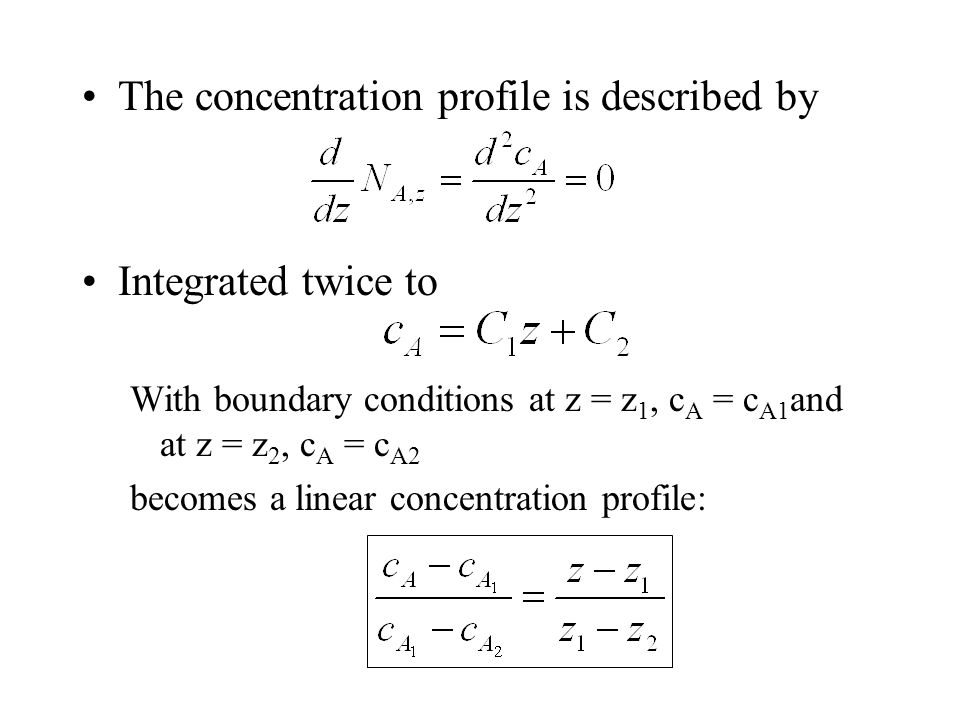The concentration profile is described by Integrated twice to With boundary conditions at z = z 1, c A = c A1 and at z = z 2, c A = c A2 becomes a linear concentration profile: