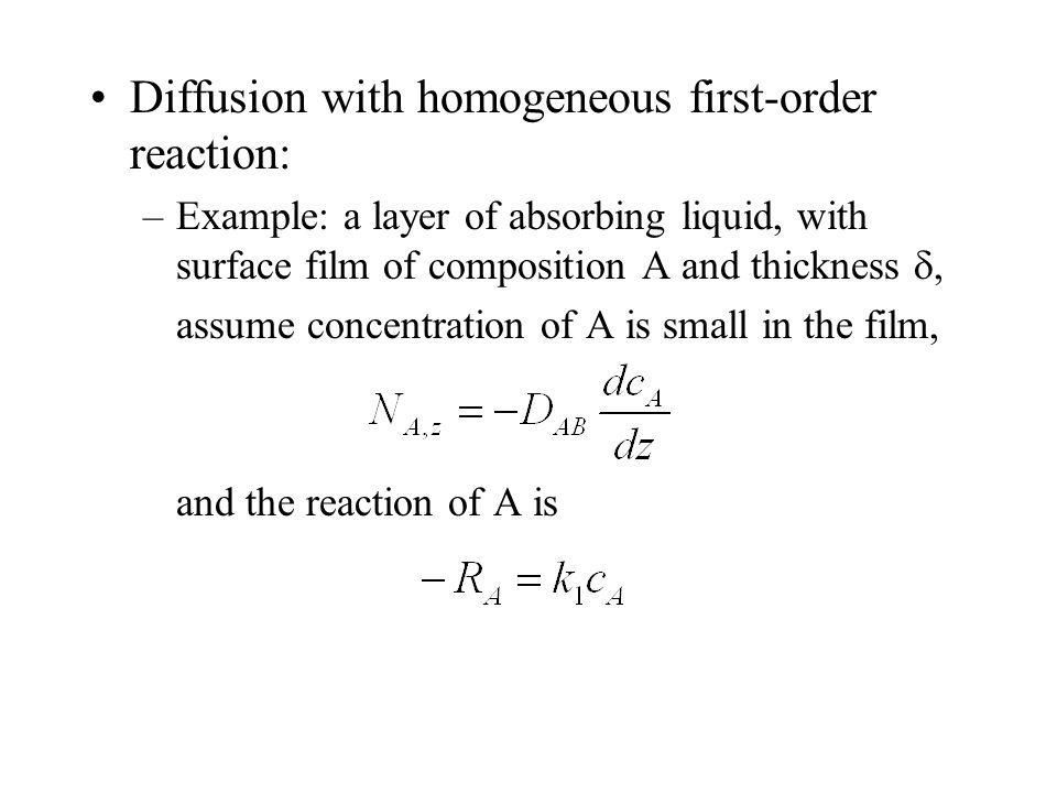 Diffusion with homogeneous first-order reaction: –Example: a layer of absorbing liquid, with surface film of composition A and thickness , assume concentration of A is small in the film, and the reaction of A is