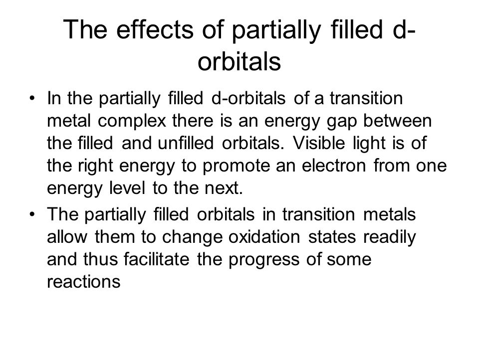 The effects of partially filled d- orbitals In the partially filled d-orbitals of a transition metal complex there is an energy gap between the filled and unfilled orbitals.