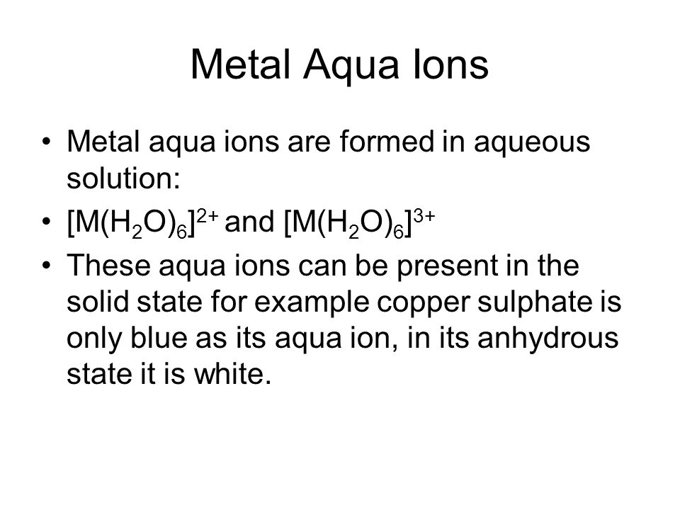Metal Aqua Ions Metal aqua ions are formed in aqueous solution: [M(H 2 O) 6 ] 2+ and [M(H 2 O) 6 ] 3+ These aqua ions can be present in the solid state for example copper sulphate is only blue as its aqua ion, in its anhydrous state it is white.