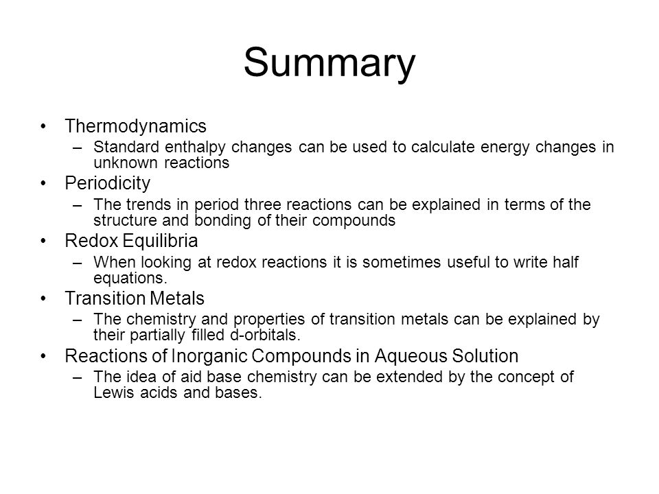 Summary Thermodynamics –Standard enthalpy changes can be used to calculate energy changes in unknown reactions Periodicity –The trends in period three reactions can be explained in terms of the structure and bonding of their compounds Redox Equilibria –When looking at redox reactions it is sometimes useful to write half equations.