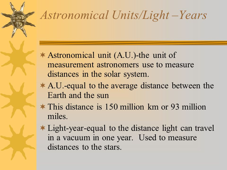 Astronomical Units/Light –Years  Astronomical unit (A.U.)-the unit of measurement astronomers use to measure distances in the solar system.