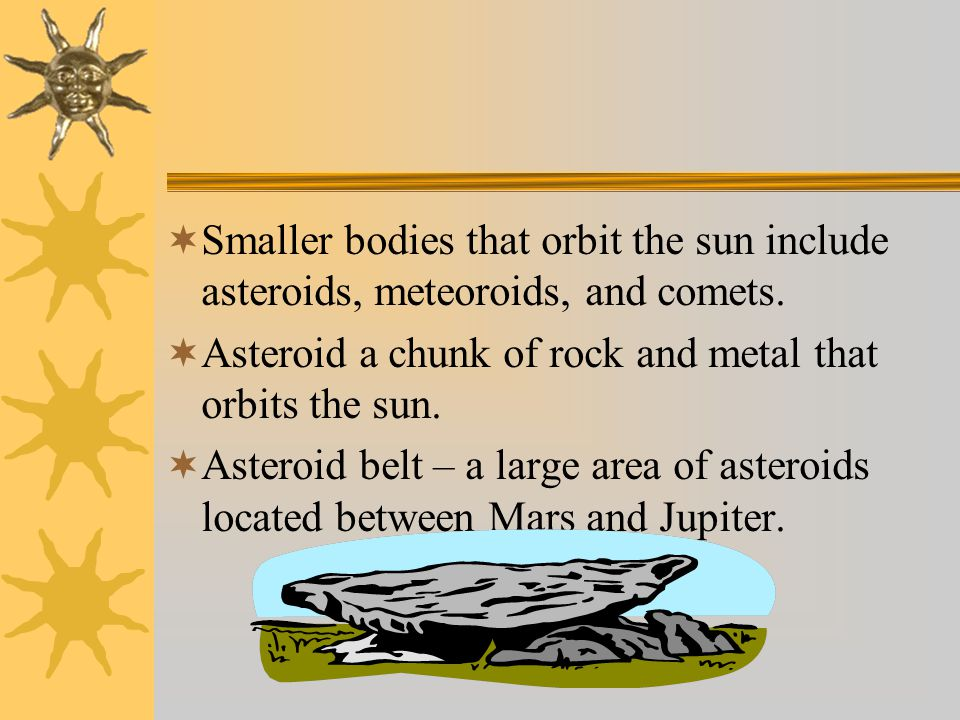  Smaller bodies that orbit the sun include asteroids, meteoroids, and comets.