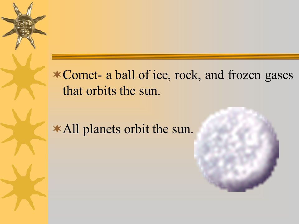  Comet- a ball of ice, rock, and frozen gases that orbits the sun.  All planets orbit the sun.
