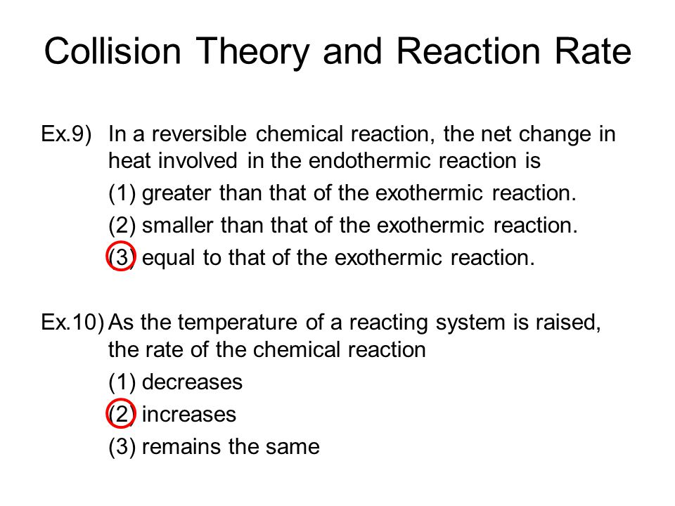 Collision Theory and Reaction Rate Ex.9) In a reversible chemical reaction, the net change in heat involved in the endothermic reaction is (1) greater than that of the exothermic reaction.