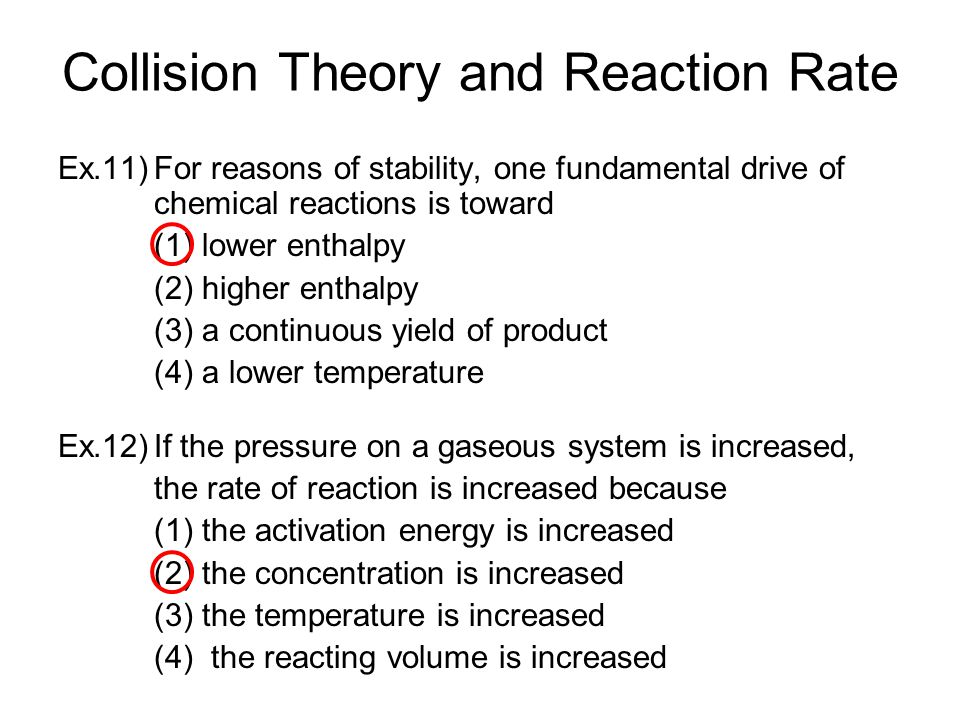 Collision Theory and Reaction Rate Ex.11)For reasons of stability, one fundamental drive of chemical reactions is toward (1) lower enthalpy (2) higher enthalpy (3) a continuous yield of product (4) a lower temperature Ex.12)If the pressure on a gaseous system is increased, the rate of reaction is increased because (1) the activation energy is increased (2) the concentration is increased (3) the temperature is increased (4) the reacting volume is increased