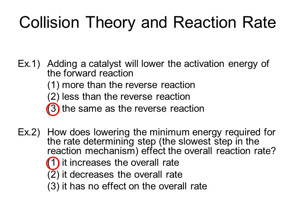Collision Theory and Reaction Rate Ex.1) Adding a catalyst will lower the activation energy of the forward reaction (1) more than the reverse reaction (2) less than the reverse reaction (3) the same as the reverse reaction Ex.2) How does lowering the minimum energy required for the rate determining step (the slowest step in the reaction mechanism) effect the overall reaction rate.