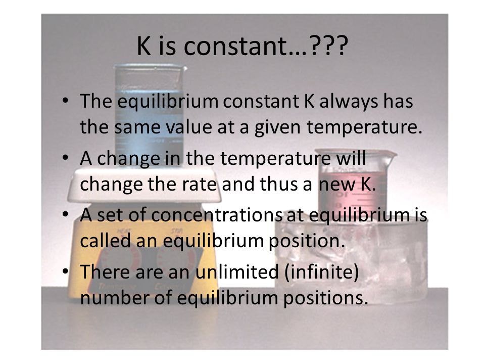 K is constant… . The equilibrium constant K always has the same value at a given temperature.