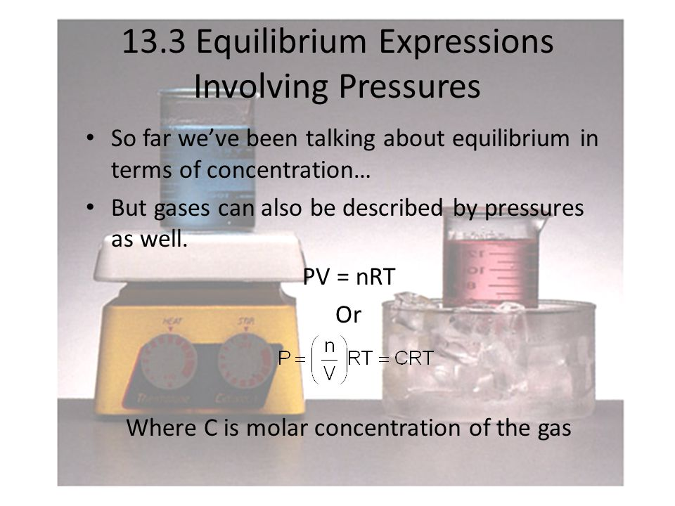 13.3 Equilibrium Expressions Involving Pressures So far we've been talking about equilibrium in terms of concentration… But gases can also be described by pressures as well.