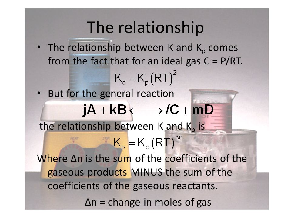 The relationship The relationship between K and K p comes from the fact that for an ideal gas C = P/RT.