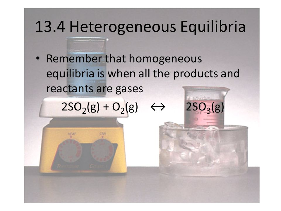 13.4 Heterogeneous Equilibria Remember that homogeneous equilibria is when all the products and reactants are gases 2SO 2 (g) + O 2 (g) ↔ 2SO 3 (g)