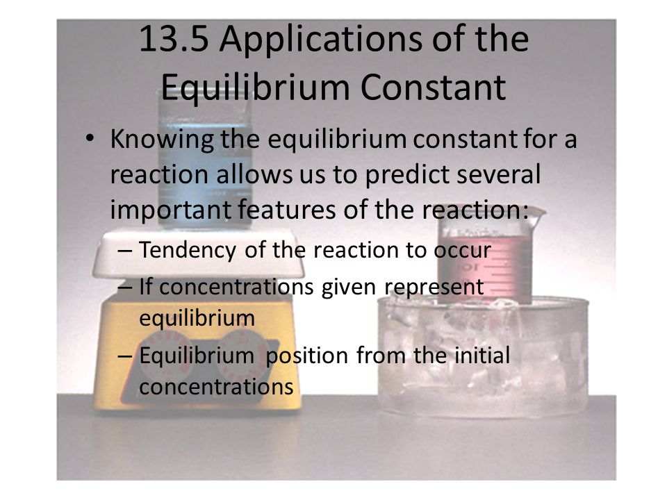 13.5 Applications of the Equilibrium Constant Knowing the equilibrium constant for a reaction allows us to predict several important features of the reaction: – Tendency of the reaction to occur – If concentrations given represent equilibrium – Equilibrium position from the initial concentrations