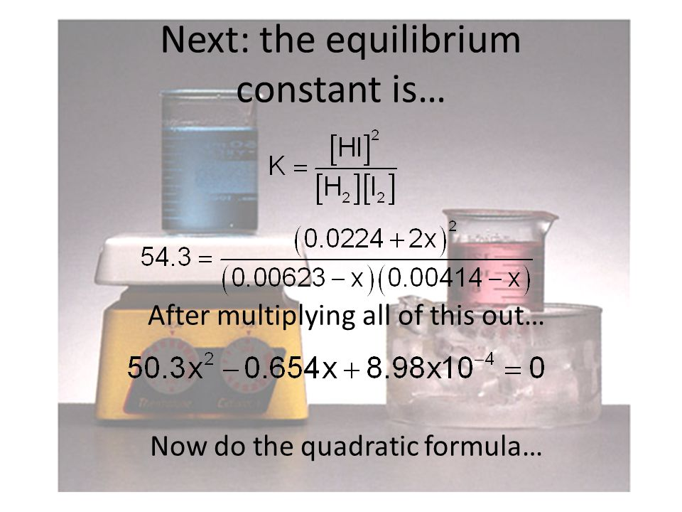 Next: the equilibrium constant is… After multiplying all of this out… Now do the quadratic formula…