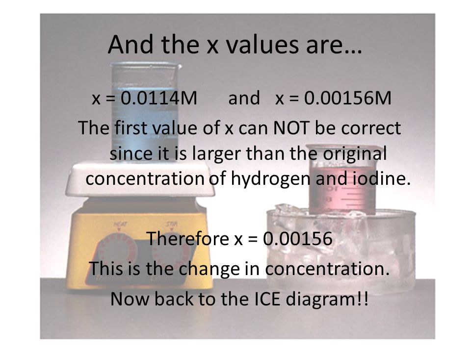 And the x values are… x = M and x = M The first value of x can NOT be correct since it is larger than the original concentration of hydrogen and iodine.