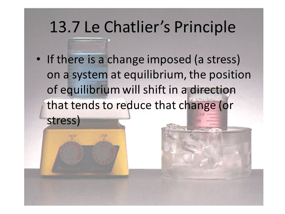 13.7 Le Chatlier's Principle If there is a change imposed (a stress) on a system at equilibrium, the position of equilibrium will shift in a direction that tends to reduce that change (or stress)