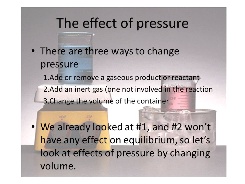 The effect of pressure There are three ways to change pressure 1.Add or remove a gaseous product or reactant 2.Add an inert gas (one not involved in the reaction 3.Change the volume of the container We already looked at #1, and #2 won't have any effect on equilibrium, so let's look at effects of pressure by changing volume.