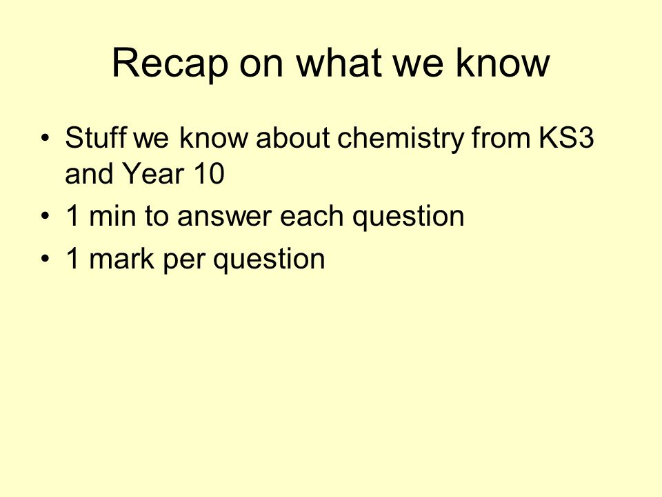 Recap on what we know Stuff we know about chemistry from KS3 and Year 10 1 min to answer each question 1 mark per question