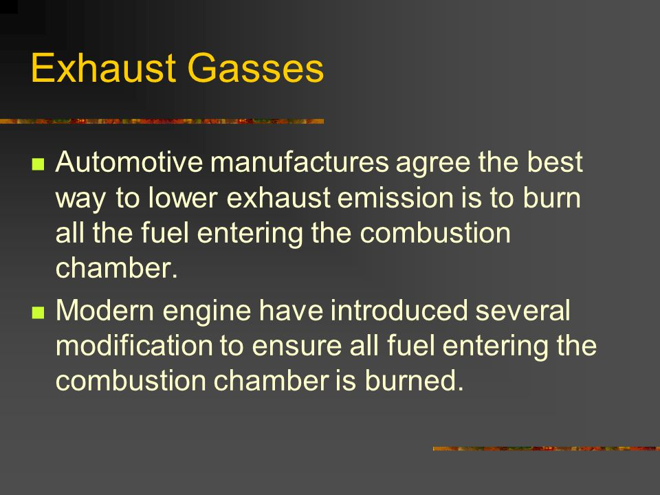 Exhaust Gasses Automotive manufactures agree the best way to lower exhaust emission is to burn all the fuel entering the combustion chamber.