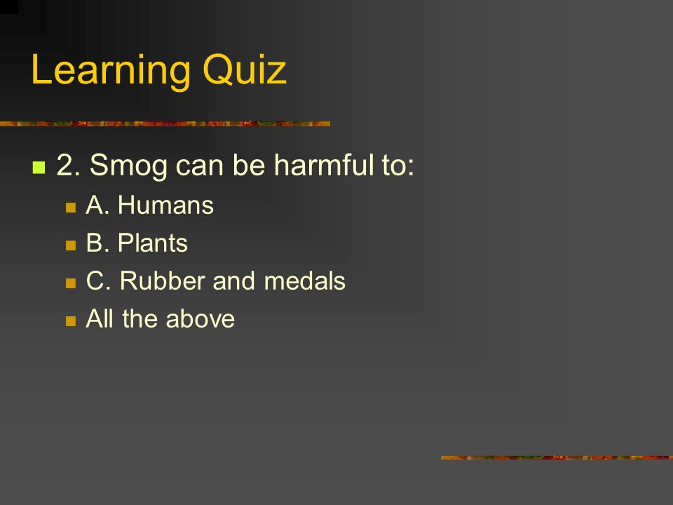 Learning Quiz 2. Smog can be harmful to: A. Humans B. Plants C. Rubber and medals All the above