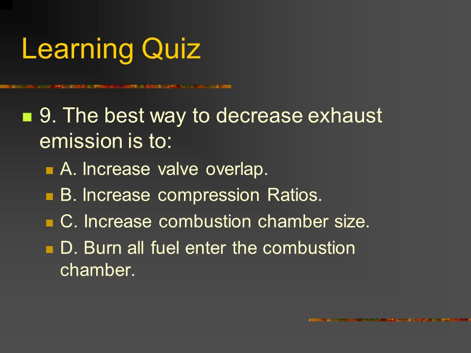 Learning Quiz 9. The best way to decrease exhaust emission is to: A.