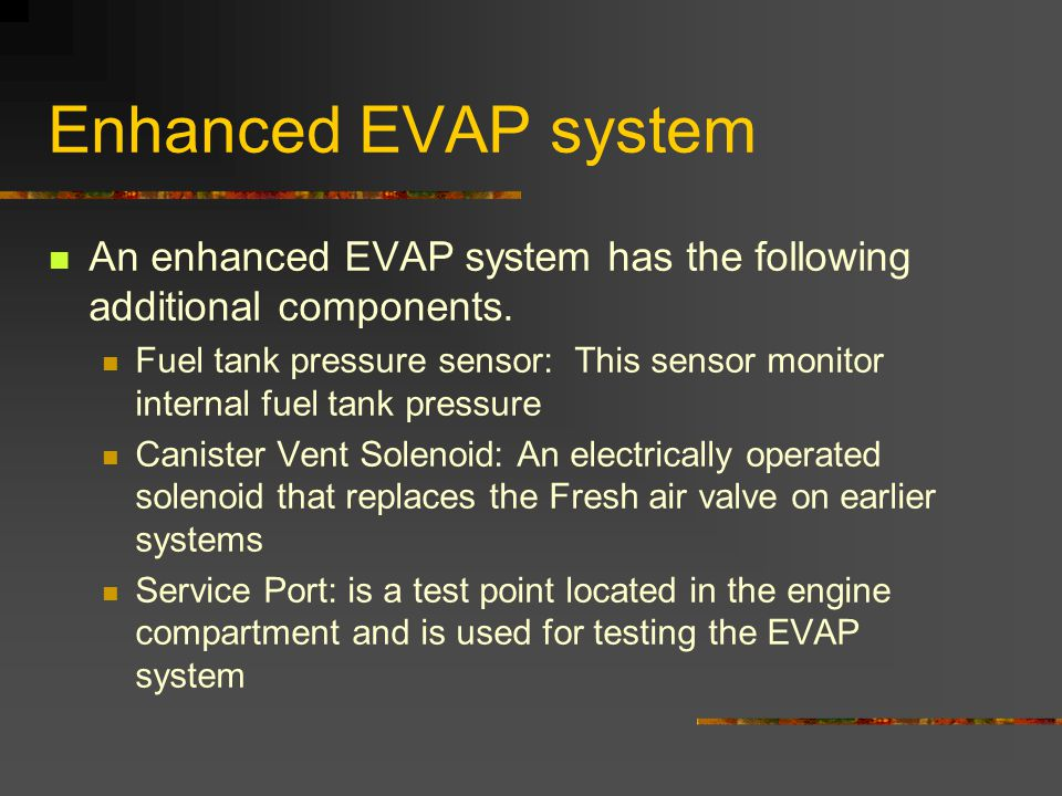 Enhanced EVAP system An enhanced EVAP system has the following additional components.