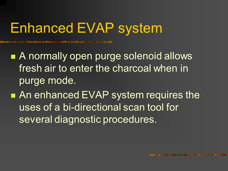 Enhanced EVAP system A normally open purge solenoid allows fresh air to enter the charcoal when in purge mode.