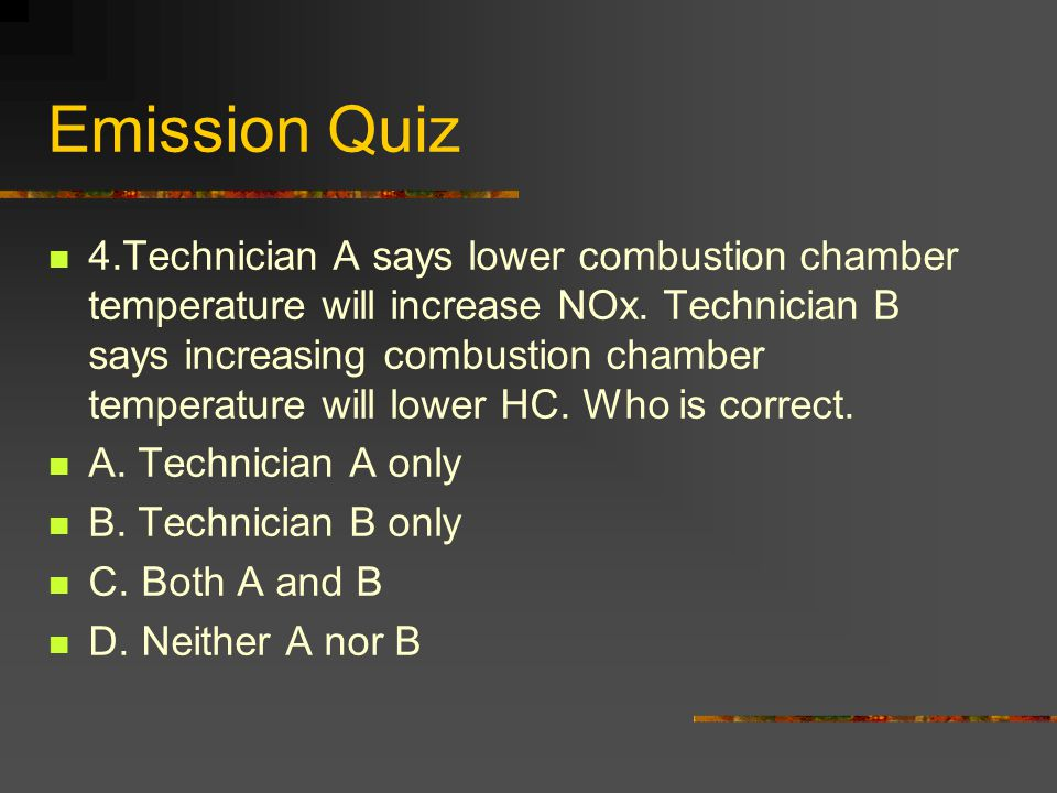 Emission Quiz 4.Technician A says lower combustion chamber temperature will increase NOx.