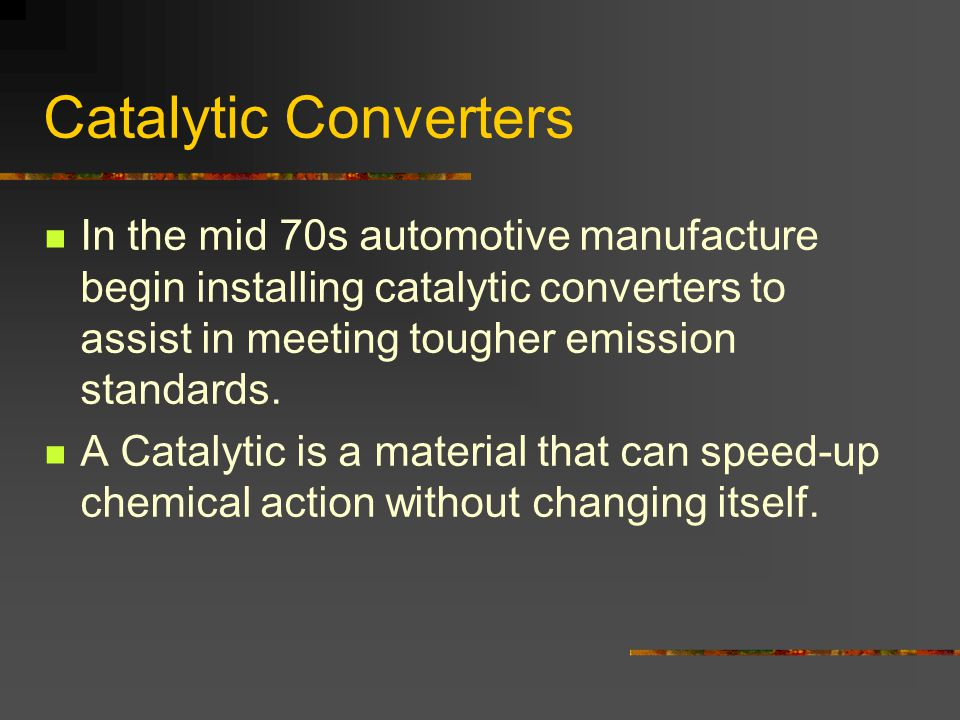 Catalytic Converters In the mid 70s automotive manufacture begin installing catalytic converters to assist in meeting tougher emission standards.