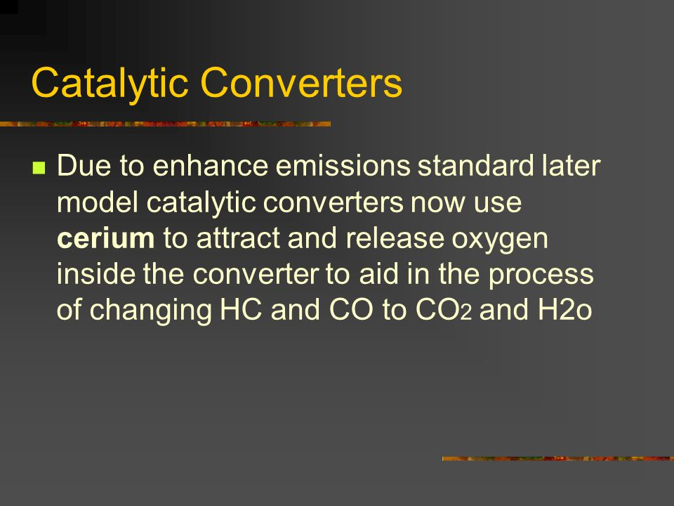 Catalytic Converters Due to enhance emissions standard later model catalytic converters now use cerium to attract and release oxygen inside the converter to aid in the process of changing HC and CO to CO 2 and H2o