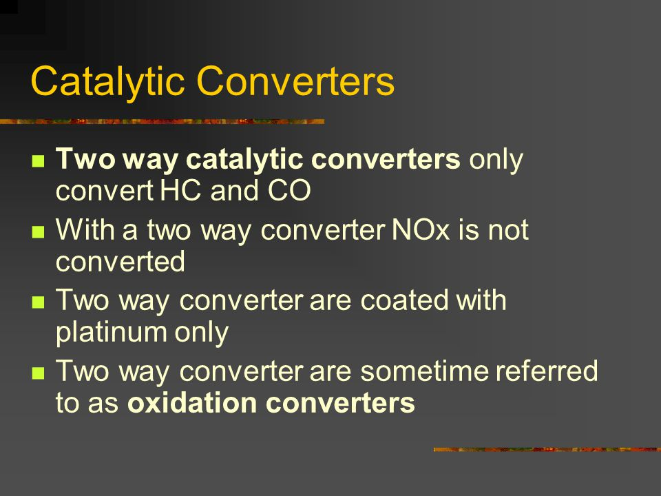 Catalytic Converters Two way catalytic converters only convert HC and CO With a two way converter NOx is not converted Two way converter are coated with platinum only Two way converter are sometime referred to as oxidation converters