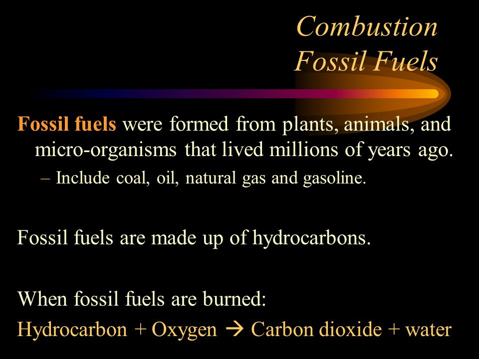 Combustion Fossil Fuels Fossil fuels were formed from plants, animals, and micro-organisms that lived millions of years ago.