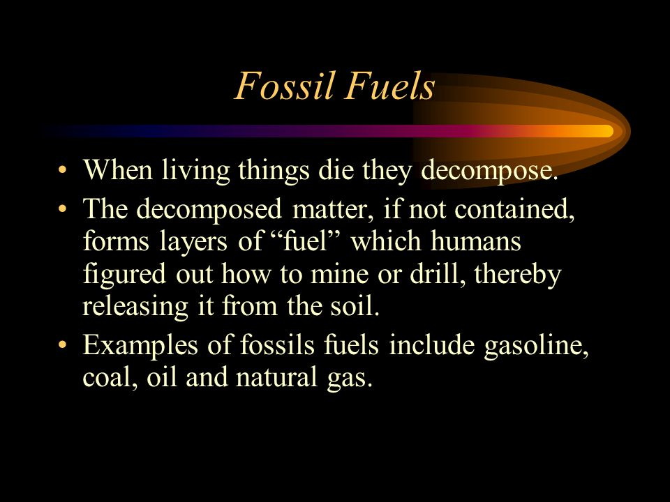 Fossil Fuels When living things die they decompose.